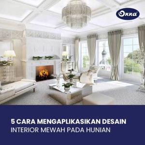 5 Cara Mengaplikasikan Desain Interior Mewah pada Hunian
